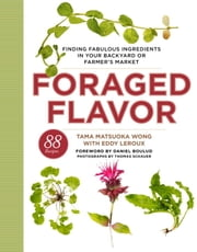 Foraged Flavor - Finding Fabulous Ingredients in Your Backyard or Farmer's Market, with 88 Recipes ebook by Tama Matsuoka Wong,Eddy Leroux,Daniel Boulud