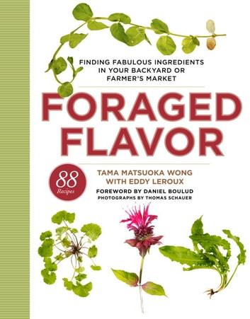 Foraged Flavor - Finding Fabulous Ingredients in Your Backyard or Farmer's Market, with 88Recipes ebook by Tama Matsuoka Wong,Eddy Leroux