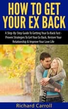 How To Get Your Ex Back: A Step-By-Step Guide To Getting Your Ex Back Fast - Proven Strategies To Get Your Ex Back, Restore Your Relationship & Improve Your Love Life ebook by Richard Carroll