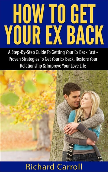 How To Get Your Ex Back: A Step-By-Step Guide To Getting Your Ex Back Fast  - Proven Strategies To Get Your Ex Back, Restore Your Relationship &