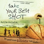 Take Your Best Shot - Do Something Bigger Than Yourself audiobook by Austin Gutwein, Todd Hillard
