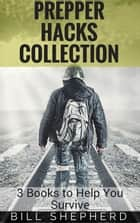 Prepper Hacks Collection: 3 Books to Help You Survive ebook by Bill Shepherd