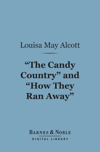 """The Candy Country""and ""How They Ran Away"" (Barnes & Noble Digital Library) ebook by Louisa May Alcott"