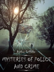 Mysteries of Police and Crime (Illustrated) ebook by Arthur Griffiths