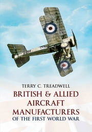 British and Allied Aircraft Manufacturers of the First World War ebook by Terry C Treadwell