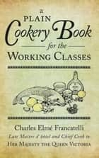 A Plain Cookery Book for the Working Classes ebook by Charles Elme Francatelli