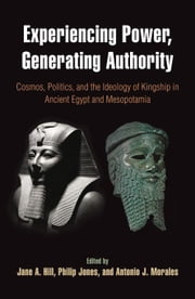 Experiencing Power, Generating Authority: Cosmos, Politics, and the Ideology of Kingship in Ancient Egypt and Mesopotamia ebook by Hill, Jane A.