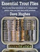 Essential Trout Flies - Step-by-step tying instructions for 31 indispensable pattern styles and their most useful variations ebook by Dave Hughes
