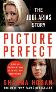 Picture Perfect: The Jodi Arias Story - A Beautiful Photographer, Her Mormon Lover, and a Brutal Murder ebook by Shanna Hogan