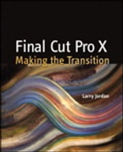 Final Cut Pro X - Making the Transition ebook by Larry Jordan Editor