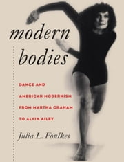 Modern Bodies: Dance and American Modernism from Martha Graham to Alvin Ailey ebook by Foulkes, Julia L.