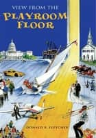 View from the Playroom Floor ebook by Donald R. Fletcher