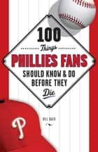 100 Things Phillies Fans Should Know & Do Before They Die ebook by Bill Baer