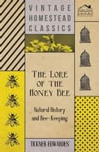 The Lore of the Honey Bee - Natural History and Bee-Keeping ebook by Tickner Edwardes