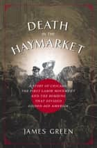 Death in the Haymarket - A Story of Chicago, the First Labor Movement and the Bombing that Divided Gilded Age America ebook by James Green