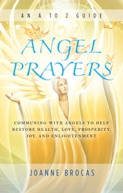 Angel Prayers - Communing With Angels to Help Restore Health, Love, Prosperity, Joy, and Enlightenment ebook by Brocas,Joanne