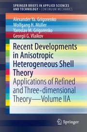 Recent Developments in Anisotropic Heterogeneous Shell Theory - Applications of Refined and Three-dimensional Theory—Volume IIA ebook by Alexander Ya. Grigorenko,Wolfgang H. Müller,Georgii G. Vlaikov,Yaroslav M. Grigorenko
