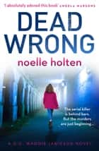 Dead Wrong: An absolutely gripping and suspenseful serial killer thriller (Maggie Jamieson thriller, Book 2) ebook by Noelle Holten