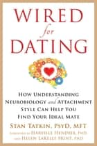 Wired for Dating - How Understanding Neurobiology and Attachment Style Can Help You Find Your Ideal Mate ebook by Stan Tatkin, PsyD, MFT,...