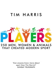 Players - 250 Men, Women and Animals Who Created Modern Sport ebook by Tim Harris