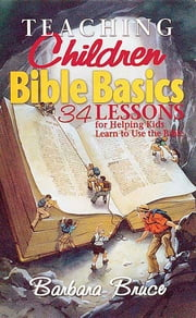Teaching Children Bible Basics - 34 Lessons for Helping Children Learn to Use the Bible ebook by Barbara Bruce