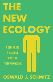 The New Ecology - Rethinking a Science for the Anthropocene ebook by Oswald J. Schmitz