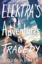 Elektra's Adventures in Tragedy ebook by Douglas Rees