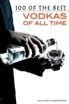 100 of the Best Vodkas of All Time ebook by Alex Trost/Vadim Kravetsky