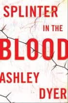 Splinter in the Blood - A Novel ebook by Ashley Dyer