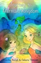 Journey to Mermaid Kingdom ebook by Celesta Thiessen, Priscilla Thiessen, Keziah Thiessen