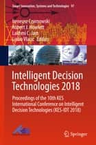 Intelligent Decision Technologies 2018 - Proceedings of the 10th KES International Conference on Intelligent Decision Technologies (KES-IDT 2018) ebook by Ireneusz Czarnowski, Robert J. Howlett, Lakhmi C. Jain,...