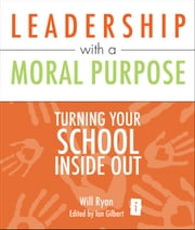 Leadership with a Moral Purpose - Turning your school inside out ebook by Will Ryan,Ian Gilbert