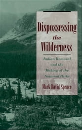Dispossessing the Wilderness - Indian Removal and the Making of the National Parks ebook by Mark David Spence