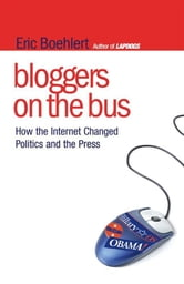 Bloggers on the Bus - How the Internet Changed Politics and the Press ebook by Eric Boehlert