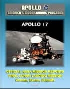 Apollo and America's Moon Landing Program: Apollo 17 Official NASA Mission Reports and Press Kit - 1972 Sixth and Final Lunar Landing - Astronauts Cernan, Evans, and Schmitt ebook by Progressive Management