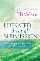 Liberated Through Submission - God's Design for Freedom in All Relationships ebook by P.B. Wilson