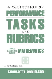 A Collection of Performance Tasks & Rubrics: Upper Elementary Mathematics ebook by Charlotte Danielson,Joshua Dragoon