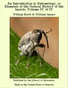 An Introduction to Entomology, or Elements of the Natural History of the Insects, Volume IV of IV ebook by William Kirby & William Spence