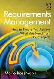 Requirements Management - How to Ensure You Achieve What You Need from Your Projects ebook by Dr Mario Kossmann