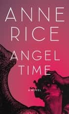 Angel Time - The Songs of the Seraphim, Book One ebook by Anne Rice