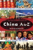 China A to Z - Everything You Need to Know to Understand Chinese Customs and Culture ebook by May-Lee Chai, Winberg Chai