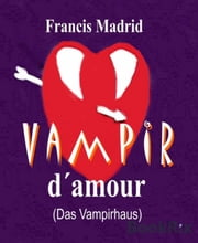 Vampir d'amour - (Das Vampirhaus) ebook by Francis Madrid