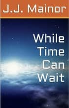 While Time Can Wait ebook by J.J. Mainor