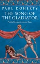 The Song of the Gladiator (Ancient Rome Mysteries, Book 2) - A dramatic novel of turbulent times in Ancient Rome ebook by Paul Doherty