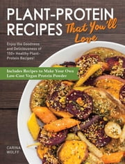 Plant-Protein Recipes That You'll Love - Enjoy the goodness and deliciousness of 150+ healthy plant-protein recipes! ebook by Carina Wolff