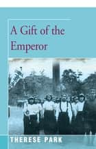 A Gift of the Emperor ebook by Therese Park
