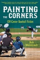 Painting the Corners - Off-Center Baseball Fiction ebook by Bob Weintraub