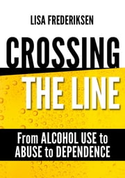 Crossing the Line From Alcohol Use to Abuse to Dependence - Debunking Myths About Drinking Alcohol That Can Cause a Person to Cross the Line ebook by Lisa Frederiksen