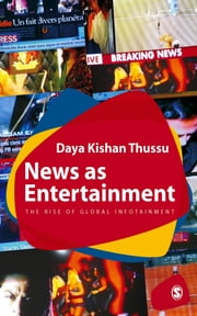 News as Entertainment - The Rise of Global Infotainment ebook by Daya Thussu