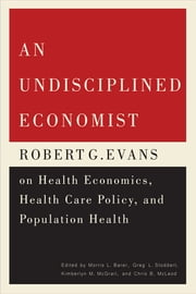An Undisciplined Economist - Robert G. Evans on Health Economics, Health Care Policy, and Population Health ebook by Morris L. Barer, Greg L. Stoddart, Kimberlyn M. McGrail,...